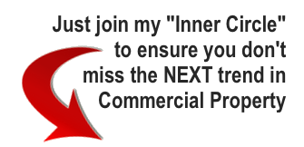 Why not join my 'Inner Circle' to ensure you don't miss the NEXT trend in Commercial Property?